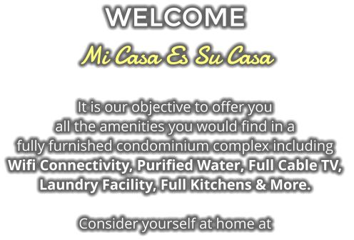 WELCOME Mi Casa Es Su Casa It is our objective to offer you  all the amenities you would find in a fully furnished condominium complex including  Wifi Connectivity, Purified Water, Full Cable TV,  Laundry Facility, Full Kitchens & More.  Consider yourself at home at