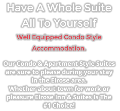 Have A Whole Suite All To Yourself Well Equipped Condo Style Accommodation. Our Condo & Apartment Style Suites  are sure to please during your stay in the Elrose area. Whether about town for work or pleasure Elrose Inn & Suites Is The #1 Choice!